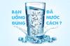 Những điều cần lưu ý khi uống nước để đảm bảo cho sức khỏe